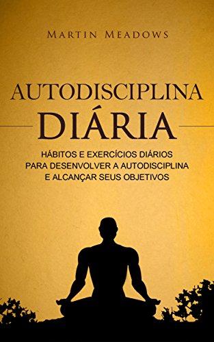Autodisciplina diária Hábitos e exercícios diários para desenvolver a autodisciplina e alcançar seus objetivos - Martin Meadows