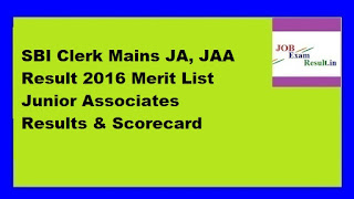SBI Clerk Mains JA, JAA Result 2016 Merit List Junior Associates Results & Scorecard