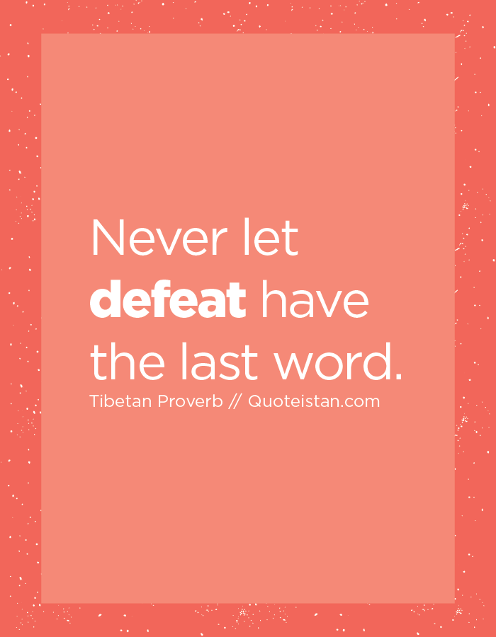 Never let defeat have the last word.