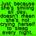 Just because she's smiling all day, doesn't mean she's not crying herself to sleep every night.