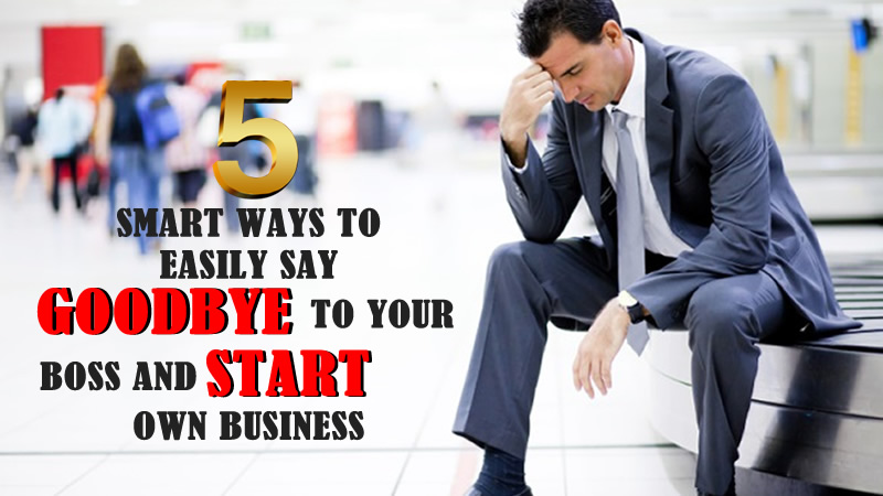 5+ Ways You Can Easily Say Goodbye To Your Boss And Start Your Own Business