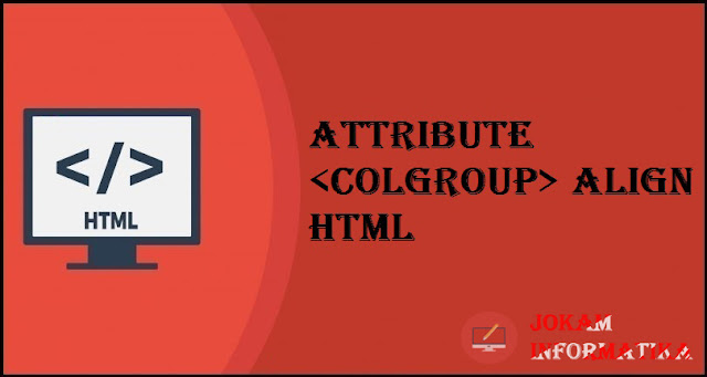 Tagging <colgroup> Align Attribute Pada Bahasa Pemrograman HTML - JOKAM INFORMATIKA