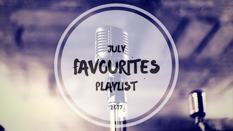 July Monthly Favourites Playlist 2017