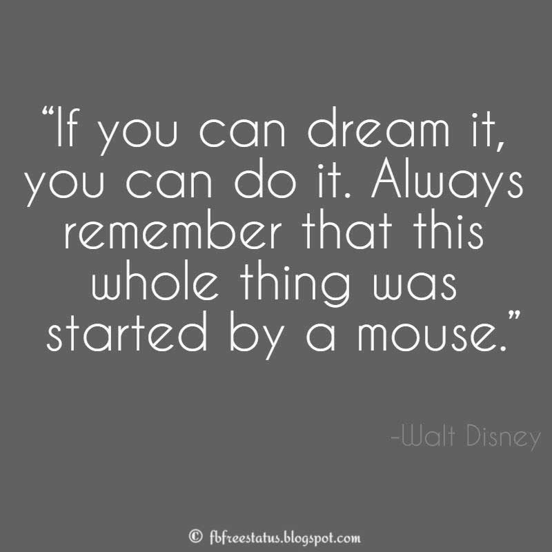 "Walt Disney Quote: ""If you can dream it, you can do it. Always remember that this whole thing was started by a mouse."""