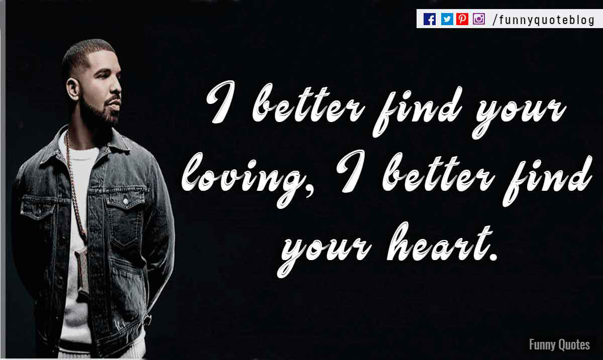 I better find your loving, I better find your heart. ― Drake Love Quote
