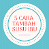 5 CARA TAMBAH SUSU IBU