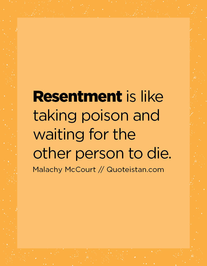 Resentment is like taking poison and waiting for the other person to die.