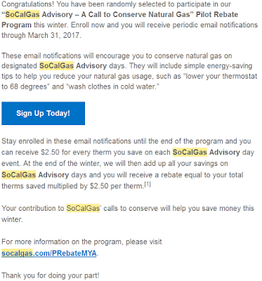 "Congratulations! You have been randomly selected to participate in our ""SoCalGas Advisory – A Call to Conserve Natural Gas"" Pilot Rebate Program this winter. Enroll now and you will receive periodic email notifications through March 31, 2017.    These email notifications will encourage you to conserve natural gas on designated SoCalGas Advisory days. They will include simple energy-saving tips to help you reduce your natural gas usage, such as ""lower your thermostat to 68 degrees"" and ""wash clothes in cold water.""Stay enrolled in these email notifications until the end of the program and you can receive $2.50 for every therm you save on each SoCalGas Advisory day event. At the end of the winter, we will then add up all your savings on SoCalGas Advisory days and you will receive a rebate equal to your total therms saved multiplied by $2.50 per therm.[1]"
