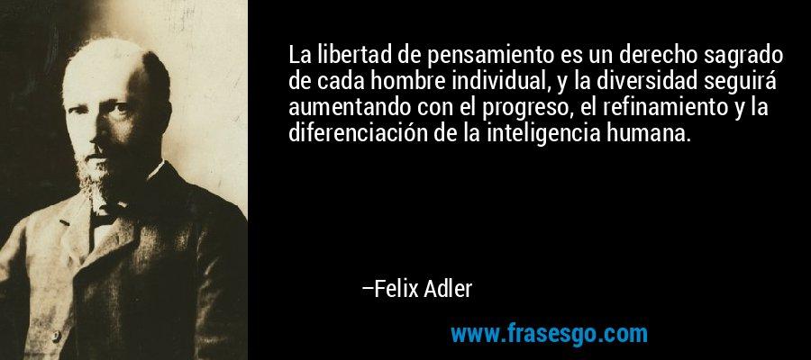 ===Libertad, libertad...=== Frase-la_libertad_de_pensamiento_es_un_derecho_sagrado_de_cada_hom-felix_adler