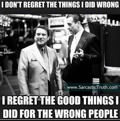 I don't regret the things I did wrong. I regret the good things i did For the wrong people