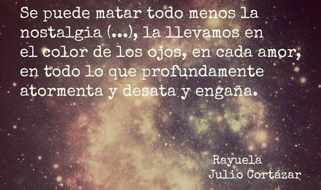 """""""Se puede matar todo menos la nostalgia (,,,), la llevamos en el color de los ojos, en cada amor, en todo lo que profundamente atormenta y desata y engaña."""" Julio Cortázar"""