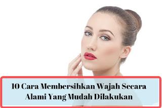 10 cara membersihkan wajah secara alami yang mudah dilakukan