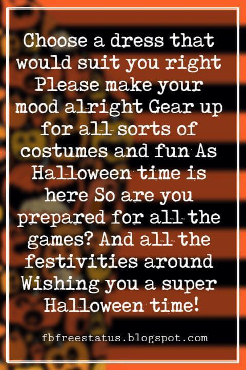 Halloween Messages, Halloween Message, Choose a dress that would suit you right Please make your mood alright Gear up for all sorts of costumes and fun As Halloween time is here So are you prepared for all the games? And all the festivities around Wishing you a super Halloween time!