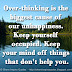 Over-thinking is the biggest cause of our unhappiness. Keep yourself occupied. Keep your mind off things that don't help you.