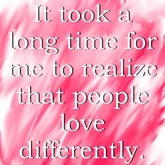It took a long time for me to realize that people love differently