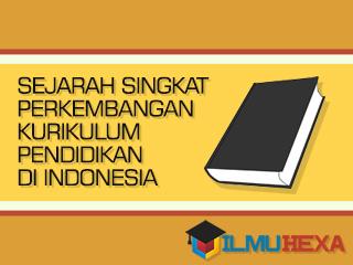 Ilmu Hexa; Sejarah Singkat Perkembangan Kurikulum Pendidikan di Indonesia