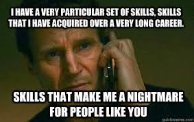 """image of Liam Neesom from TAKEN: """"I have a very particular set of skills, skills that I have acquired over a very long career. Skills that make me a nightmare for people like you."""""""