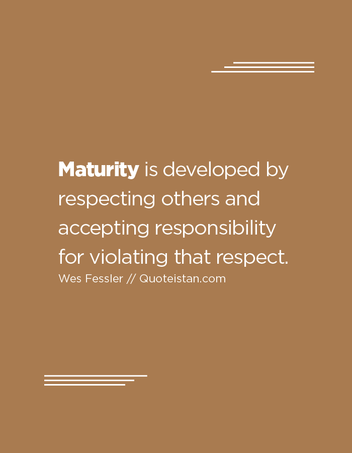 Maturity is developed by respecting others and accepting responsibility for violating that respect.