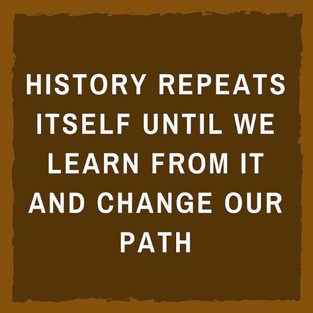 HISTORY REPEATS ITSELF UNTIL WE LEARN FROM IT AND CHANGE OUR PATH