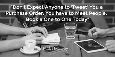 "A Quote from Mick Holloway ""Don't Expect Anyone to 'Tweet' you a Purchase Order, You have to Meet People.  Book a One to One Today"""