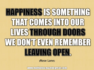 "33 Happiness Quotes To Inspire Your Day: ""Happiness is something that comes into our lives through doors we don't even remember leaving open."" - Rose Lane"