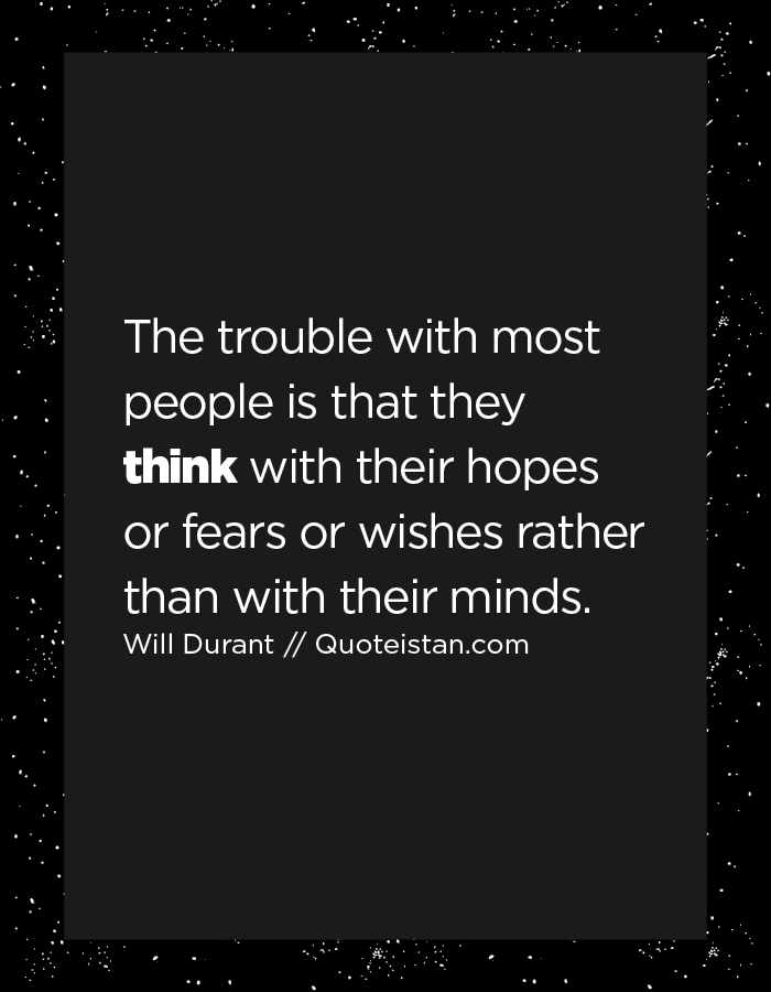The trouble with most people is that they think with their hopes or fears or wishes rather than with their minds.