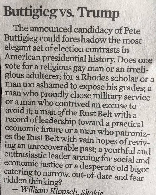"""""""The announced candidacy of Pete Buttigieg could foreshadow the most elegant set of election contrasts in American presidential history. Does one vote for a religious gay man or an irreligious adulterer; for a Rhodes scholar or a man too ashamed to expose his grades; a man who proudly chose military service or a man who contrived an excuse to avoid it; a man of the Rust Belt with a record of leadership toward a practical economic future or a man who patronizes the Rust Belt with vain hopes of reviving an unrecoverable past; a youthful and enthusiastic leader arguing for social and economic justice or a desperate old bigot catering to narrow, out-of-date and fear-ridden thinking?"""""""