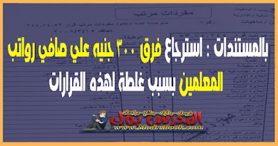 بالمستندات : استرجاع فرق 300 جنيه علي صافي رواتب المعلمين  لهذه القرارات بسبب غلطة