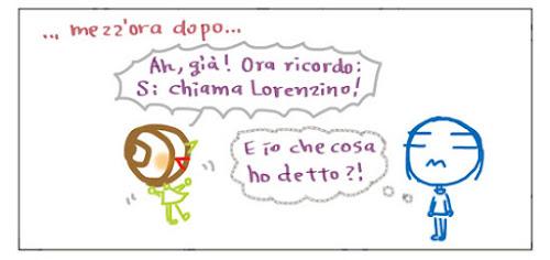 … mezz'ora dopo… Ah, già! Ora ricordo: Si chiama Lorenzino! E io che cosa ho detto?!