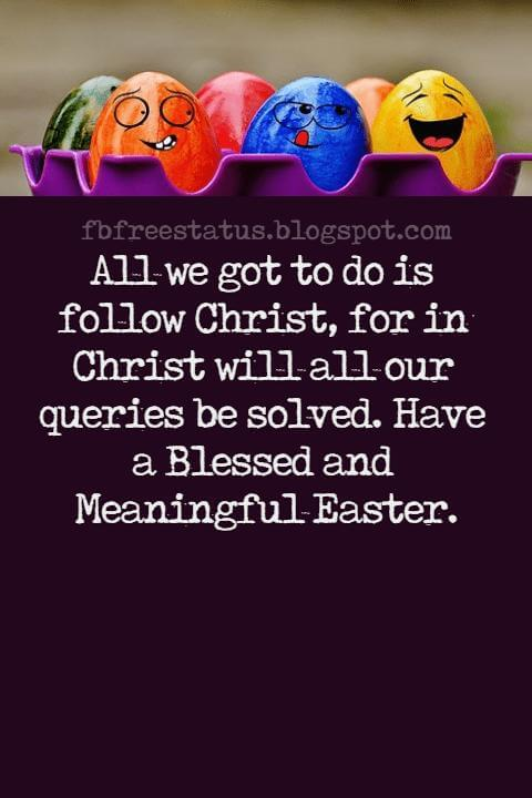 Easter Messages, All we got to do is follow Christ, for in Christ will all our queries be solved. Have a Blessed and Meaningful Easter.