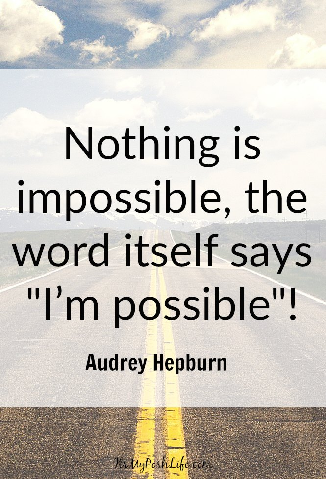 Nothing is impossible, the word itself says 'I'm possible'!  – Audrey Hepburn