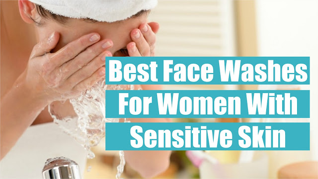 Top 10 Best Face Washes For Women With Sensitive Skin To Use In 2018