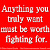 Anything you truly want must be worth fighting for.