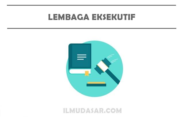 Pengertian Lembaga Eksekutif, Tugas Lembaga Eksekutif, Wewenang Lembaga Eksekutif, Fungsi Lembaga Eksekutif
