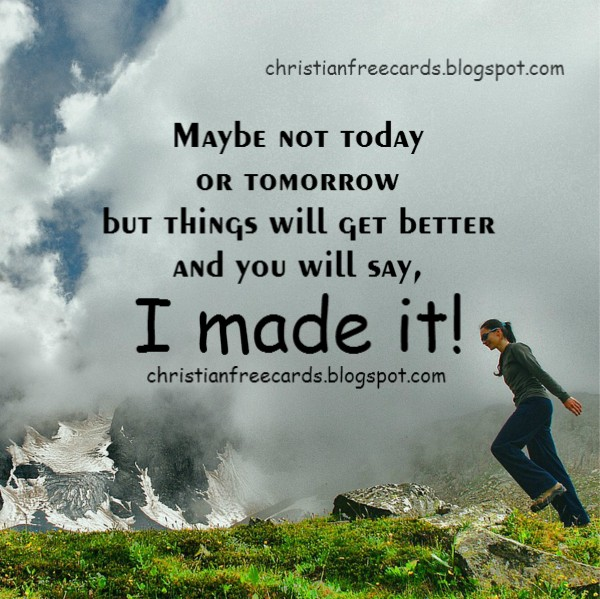 Things will get better and you will say. I made it. | Free ...