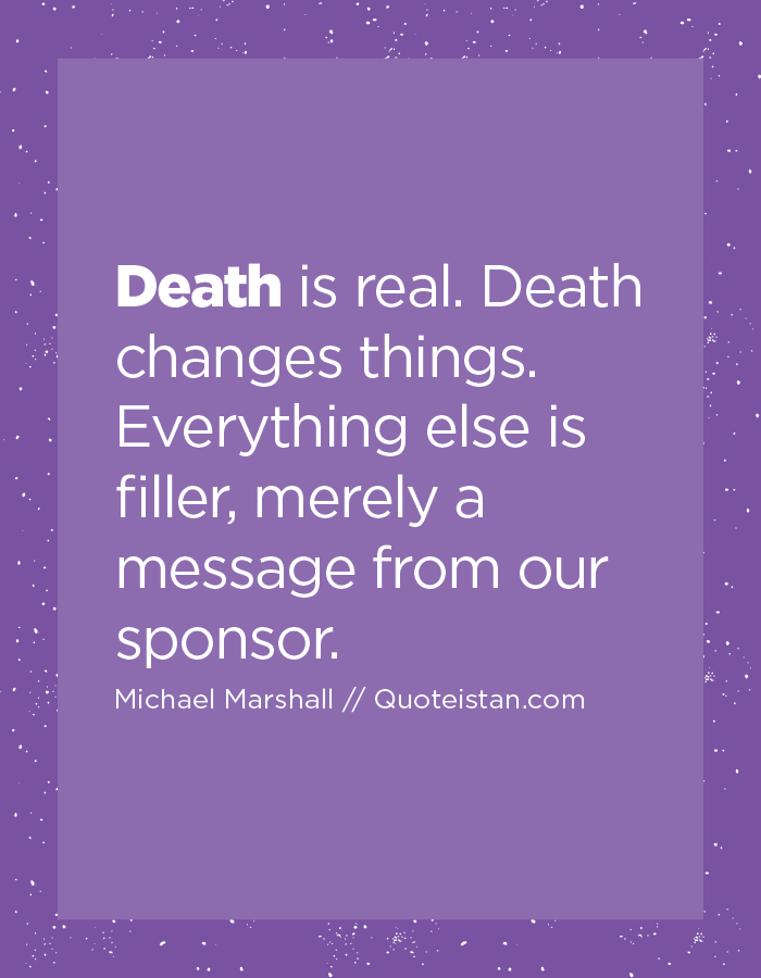Death is real. Death changes things. Everything else is filler, merely a message from our sponsor.