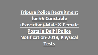 Tripura Police Recruitment for 65 Constable (Executive)-Male & Female Posts in Delhi Police Notification-2018, Physical Tests