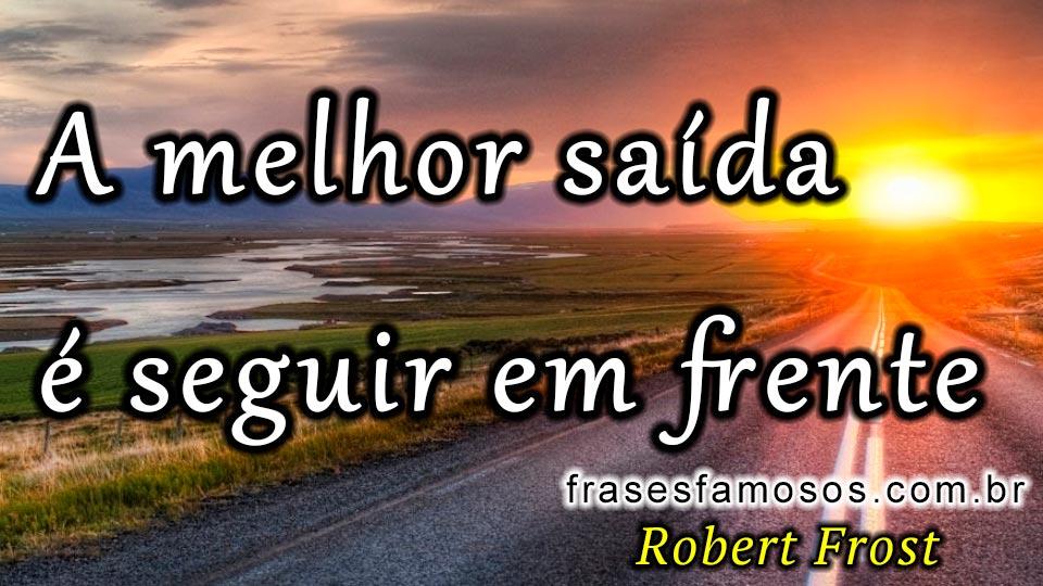 Suficiente A Melhor Saída é Seguir em Frente. - Frases Robert Frost - Frases  RW51