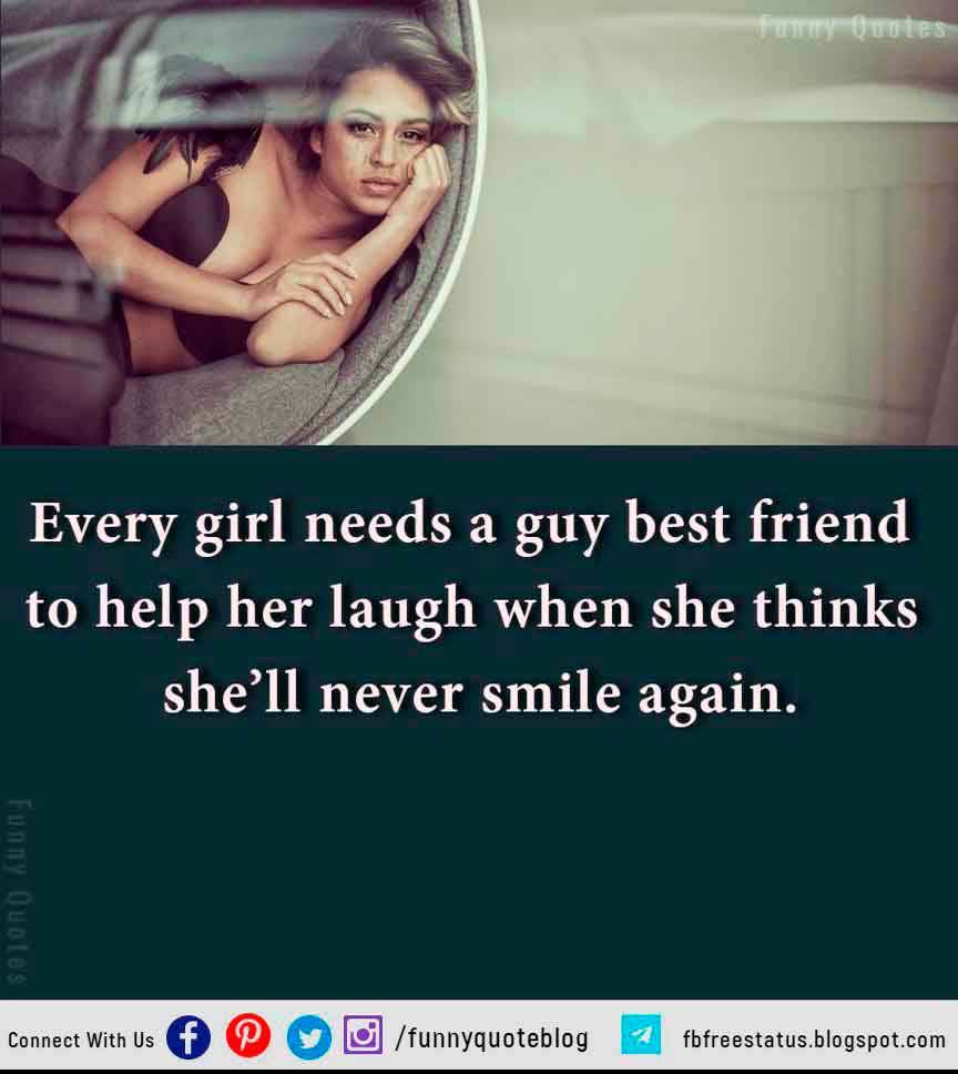 Every girl needs a guy best friend to help her laugh when she thinks she�ll never smile again.