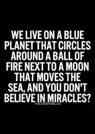 beautiful Quotes About Family:  We live on a blue planet that circles around circles around a ball of fire next to a moon that moves the sea, and you don't believe in miracles?