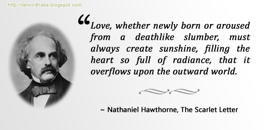"""Love, whether newly born or aroused from a deathlike slumber, must always create sunshine, filling the heart so full of radiance, that it overflows upon the outward world.""  ~ Nathaniel Hawthorne, The Scarlet Letter"
