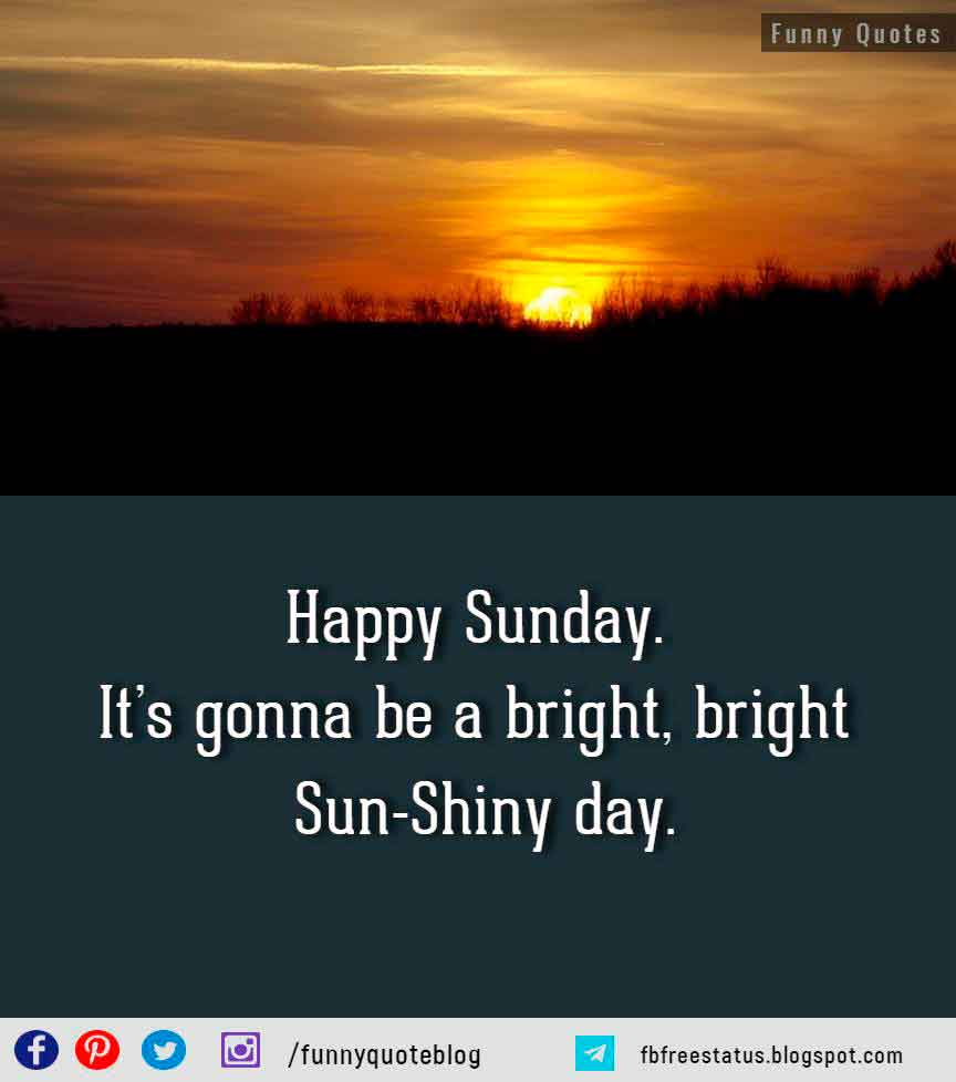 Happy Sunday. It�s gonna be a bright, bright Sun-Shiny day.