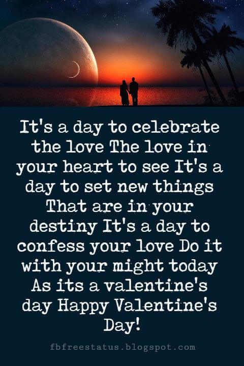 Valentines Day Messages, It's a day to celebrate the love The love in your heart to see It's a day to set new things That are in your destiny It's a day to confess your love Do it with your might today As its a valentine's day Happy Valentine's Day!