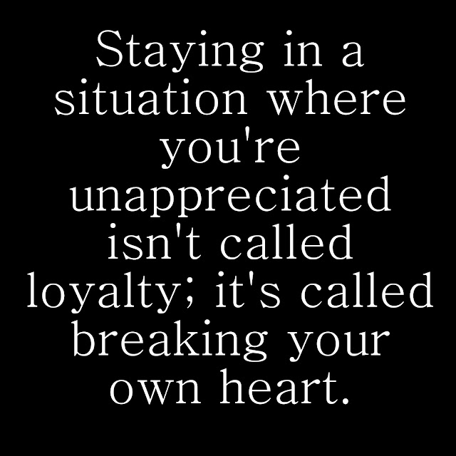 Staying in a situation where you´re unappreciated isn´t called loyalty; it´s called breaking your own heart.