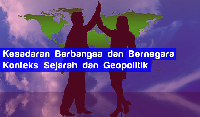 Kesadaran Berbangsa dan Bernegara Konteks Sejarah dan Geopolitik