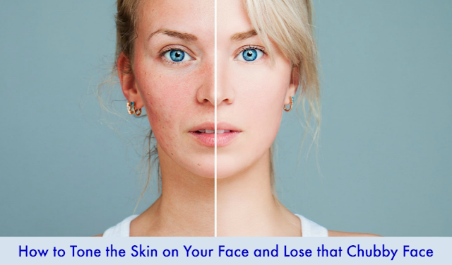 How to Tone the Skin on Your Face and Lose that Chubby Face