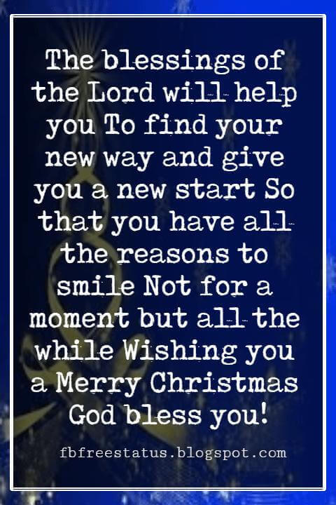 Merry Christmas Blessings, The blessings of the Lord will help you To find your new way and give you a new start So that you have all the reasons to smile Not for a moment but all the while Wishing you a Merry Christmas God bless you!