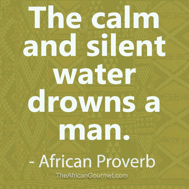 The calm and silent water drowns a man. - African Proverb