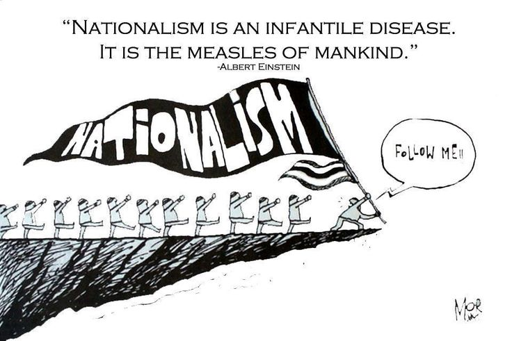 Nationalism is an infantile disease. It is the measles of mankind. - Albert Einstein
