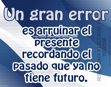 Un gran error es arruinar el presente, recordando el pasado que ya no tiene futuro